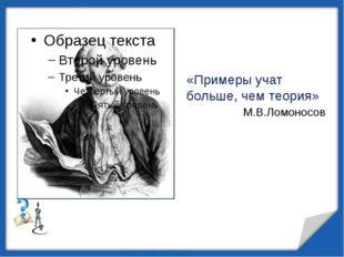 «Примеры учат больше, чем теория» М.В.Ломоносов