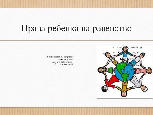 Права ребенка на равенство В своих правах мы все равны: И взрослые и дети. Вс...