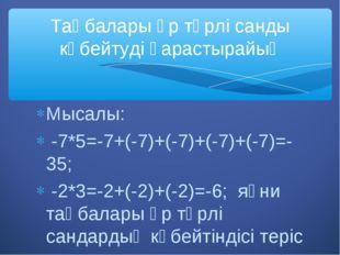 Мысалы: -7*5=-7+(-7)+(-7)+(-7)+(-7)=-35; -2*3=-2+(-2)+(-2)=-6; яғни таңбалары