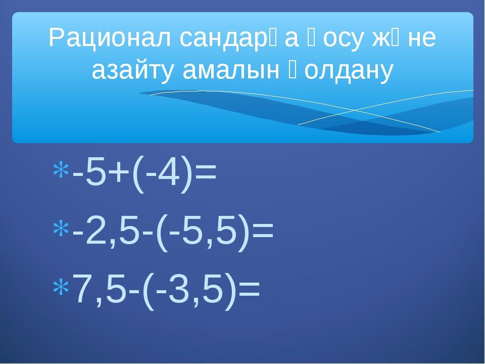 -5+(-4)= -2,5-(-5,5)= 7,5-(-3,5)= Рационал сандарға қосу және азайту амалын қ...