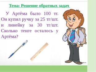 У Артёма было 100 тг. Он купил ручку за 25 тг/шт. и линейку за 30 тг/шт. Скол
