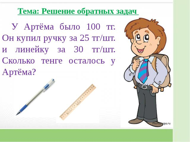У Артёма было 100 тг. Он купил ручку за 25 тг/шт. и линейку за 30 тг/шт. Скол...