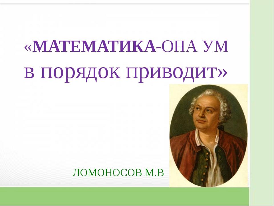 «МАТЕМАТИКА-ОНА УМ в порядок приводит» ЛОМОНОСОВ М.В