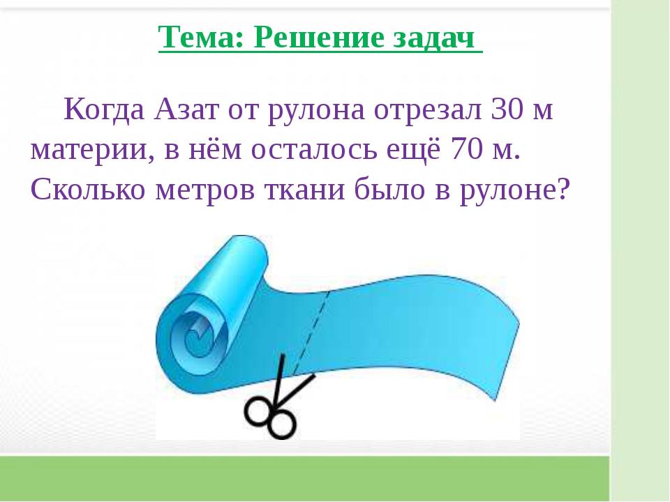 Тема: Решение задач Когда Азат от рулона отрезал 30 м материи, в нём осталос...