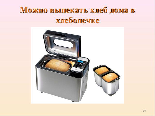 Можно выпекать хлеб дома в хлебопечке *
