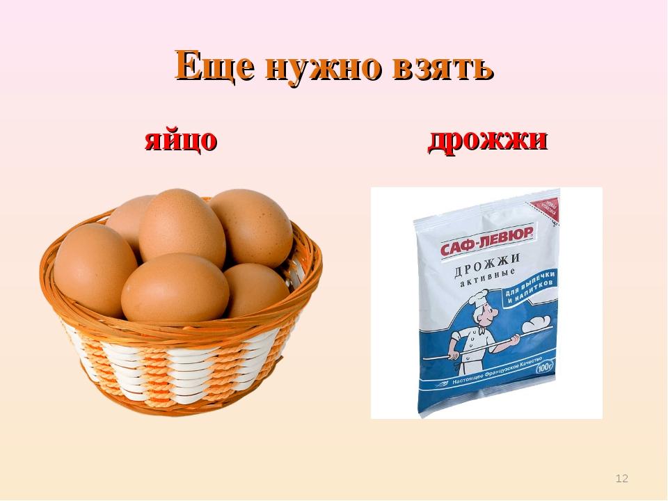 Еще нужно взять яйцо дрожжи *