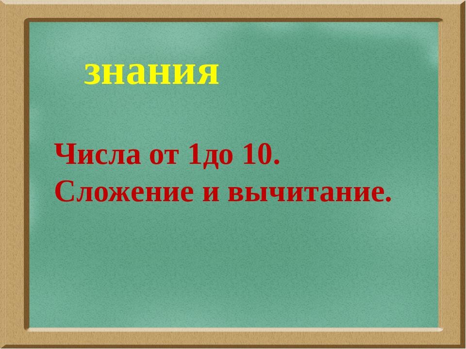 знания Числа от 1до 10. Сложение и вычитание.