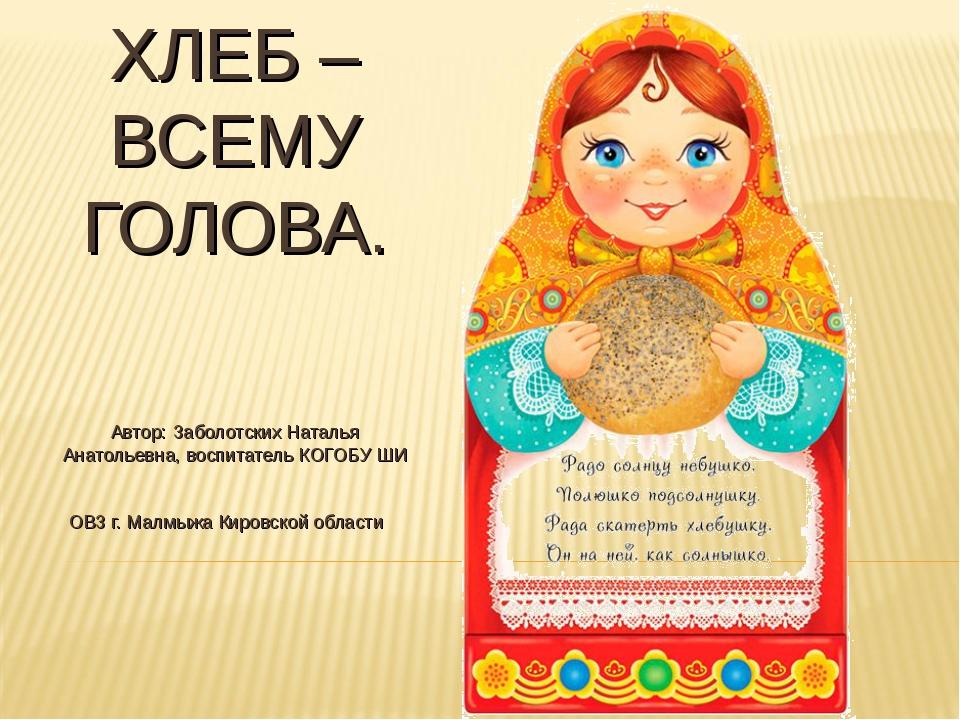 ХЛЕБ – ВСЕМУ ГОЛОВА. Автор: Заболотских Наталья Анатольевна, воспитатель КОГО...