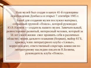 Наш музей был создан в канун 41-й годовщины освобождения Донбасса и открыт 7