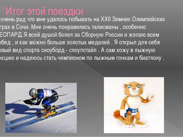 Итог этой поездки Я очень рад что мне удалось побывать на ХХII Зимних Олимпий...