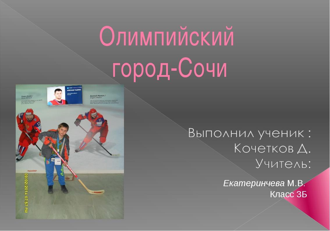 Олимпийский город-Сочи Екатеринчева М.В. Класс 3Б Екатеринчева М.В.