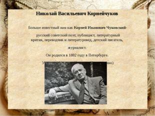 Николай Васильевич Корнейчуков Больше известный нам как Корней Иванович Чуков
