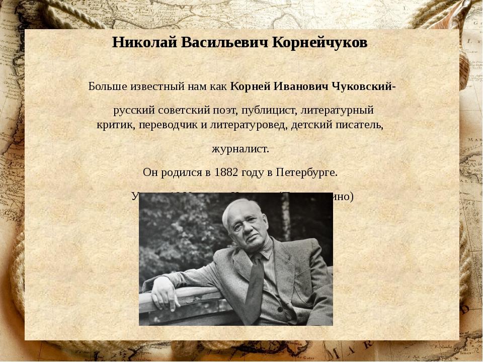 Николай Васильевич Корнейчуков Больше известный нам как Корней Иванович Чуков...
