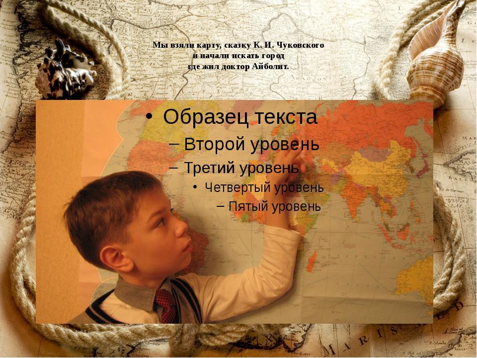 Мы взяли карту, сказку К. И. Чуковского и начали искать город где жил доктор...