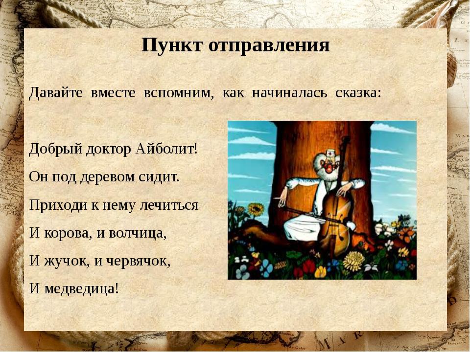 Пункт отправления Давайте вместе вспомним, как начиналась сказка: Добрый докт...