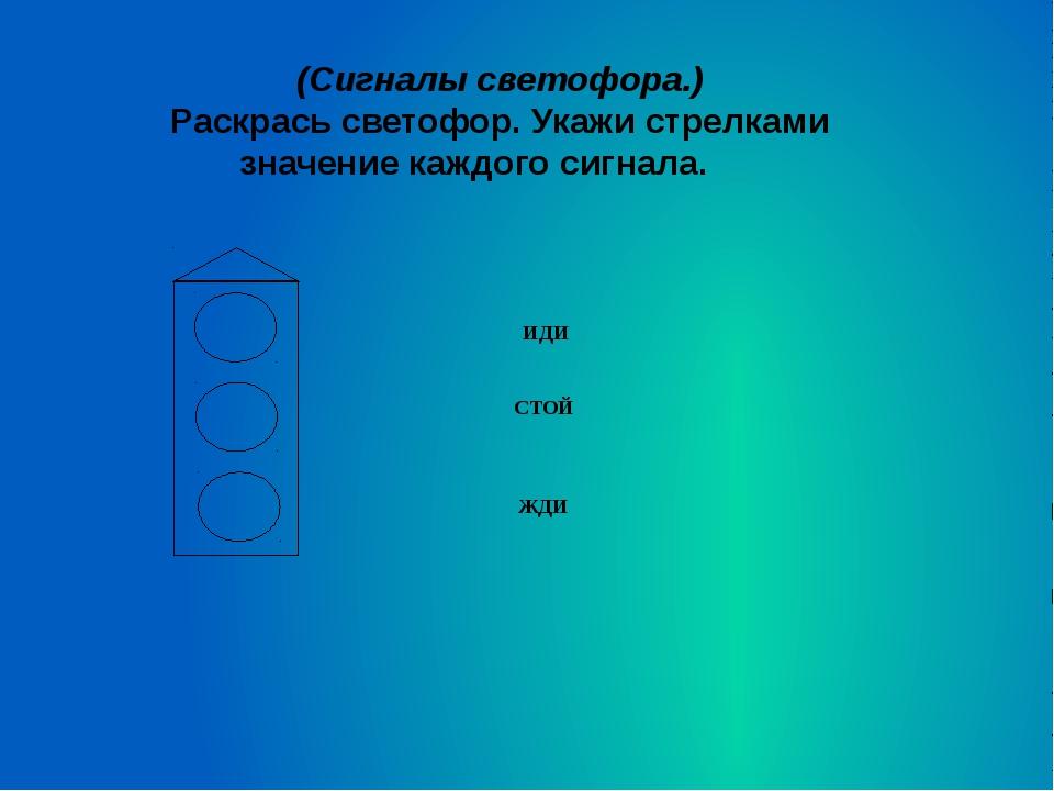 (Сигналы светофора.) Раскрась светофор. Укажи стрелками значение каждого сигн...