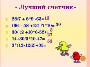 « Лучший счетчик» 28/7 + 8*9 -63= (66 – 58 +13) /7*10= 30/ (2 +10*6-52)= 14+3