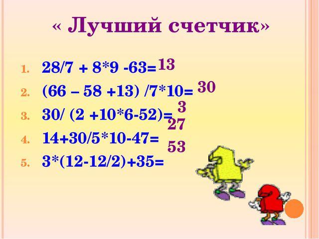 « Лучший счетчик» 28/7 + 8*9 -63= (66 – 58 +13) /7*10= 30/ (2 +10*6-52)= 14+3...