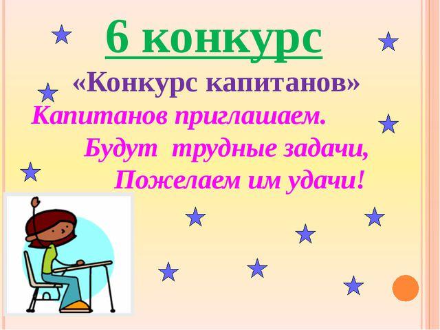 6 конкурс «Конкурс капитанов» Капитанов приглашаем.  Будут...