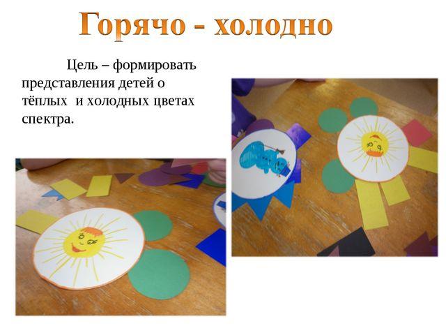 Цель – формировать представления детей о тёплых и холодных цветах спектра.
