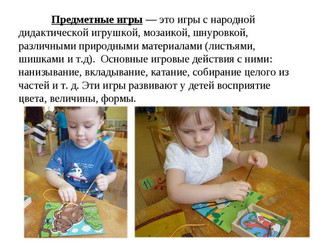 Предметные игры — это игры с народной дидактической игрушкой, мозаикой, шнур...