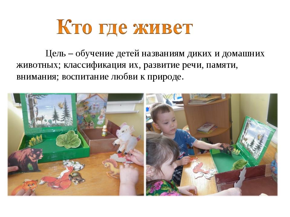 Цель – обучение детей названиям диких и домашних животных; классификация их,...
