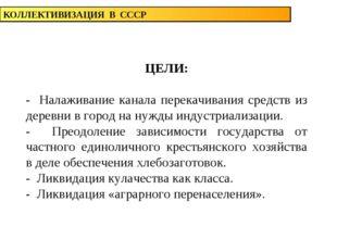 КОЛЛЕКТИВИЗАЦИЯ В СССР ЦЕЛИ: - Налаживание канала перекачивания средств из де