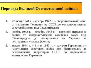 Периоды Великой Отечественной войны: 22 июня 1941 г. – ноябрь 1942 г. – оборо