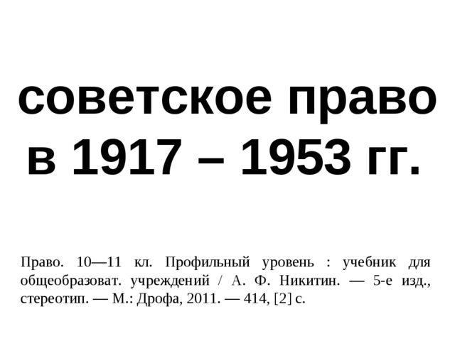 советское право в 1917 – 1953 гг. Право. 10—11 кл. Профильный уровень : учебн...