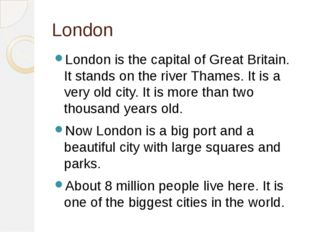 London London is the capital of Great Britain. It stands on the river Thames.