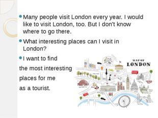 Many people visit London every year. I would like to visit London, too. But I