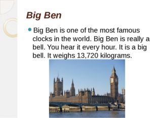 Big Ben Big Ben is one of the most famous clocks in the world. Big Ben is rea