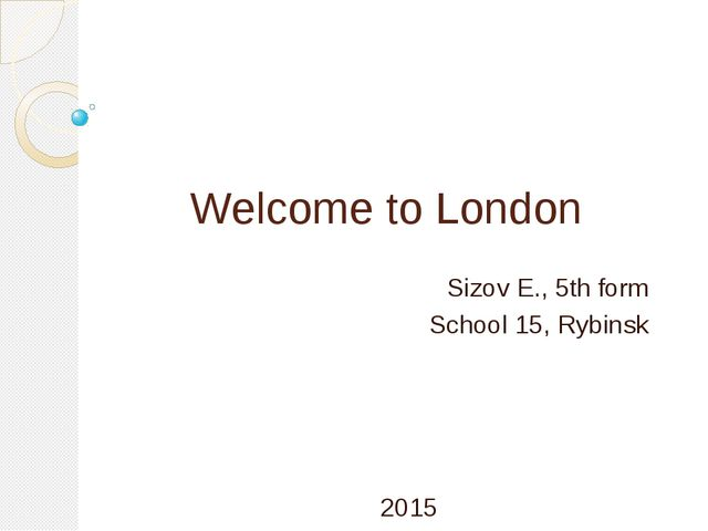 Welcome to London Sizov E., 5th form School 15, Rybinsk 2015
