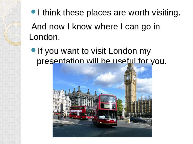 I think these places are worth visiting. And now I know where I can go in Lon...