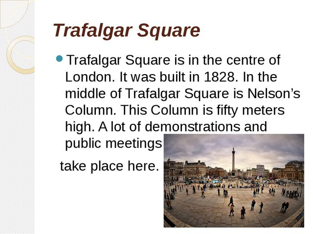 Trafalgar Square Trafalgar Square is in the centre of London. It was built in...