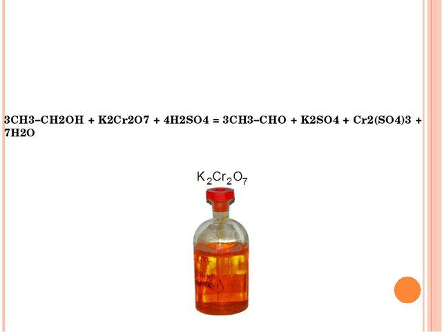3CH3–CH2OH + K2Cr2O7 + 4H2SO4 = 3CH3–CHO + K2SO4 + Cr2(SO4)3 + 7H2O