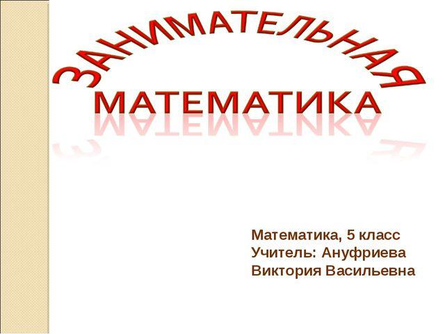 Математика, 5 класс Учитель: Ануфриева Виктория Васильевна
