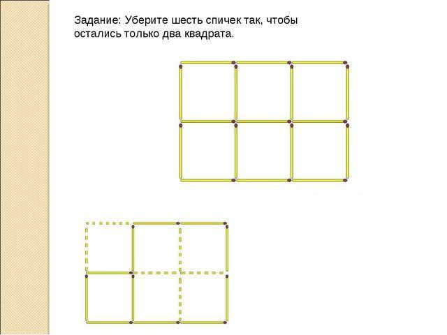 Задание: Уберите шесть спичек так, чтобы остались только два квадрата.
