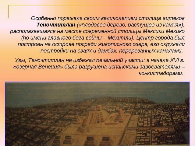 Особенно поражала своим великолепием столица ацтеков Теночтитлан («плодовое д...