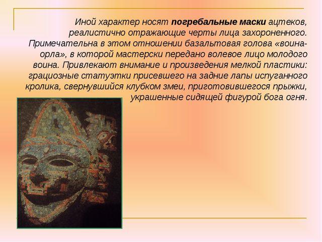 Иной характер носят погребальные маски ацтеков, реалистично отражающие черты...