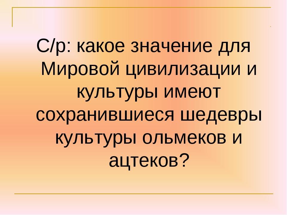 С/р: какое значение для Мировой цивилизации и культуры имеют сохранившиеся ше...