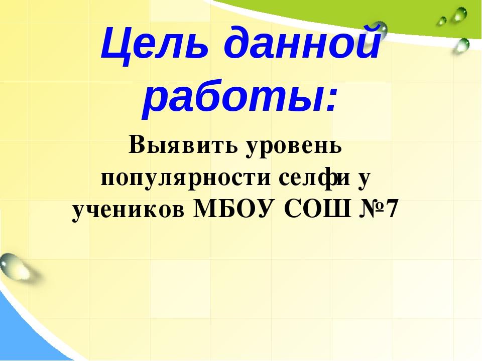 Цель данной работы: Выявить уровень популярности селфи у учеников МБОУ СОШ №7
