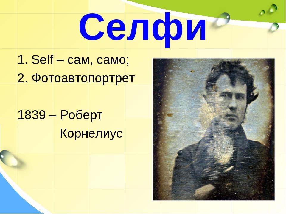 Селфи 1. Self – сам, само; 2. Фотоавтопортрет 1839 – Роберт Корнелиус