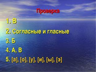 Проверка 1. В 2. Согласные и гласные 3. Б 4. А, В 5. [а], [о], [у], [и], [ы],