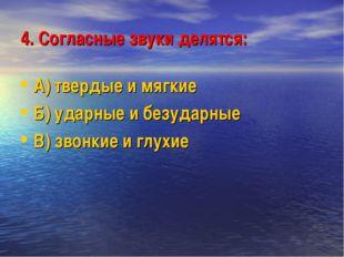 4. Согласные звуки делятся: А) твердые и мягкие Б) ударные и безударные В) зв