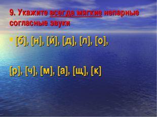 9. Укажите всегда мягкие непарные согласные звуки [б], [н], [й], [д], [л], [о