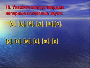 10. Укажите всегда твердые непарные согласные звуки: [б], [ц], [й], [д], [ш],