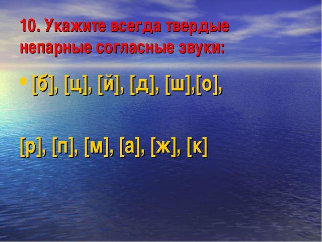 10. Укажите всегда твердые непарные согласные звуки: [б], [ц], [й], [д], [ш],...