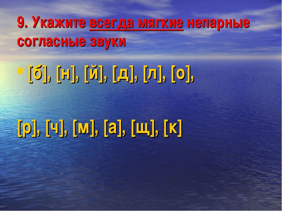 9. Укажите всегда мягкие непарные согласные звуки [б], [н], [й], [д], [л], [о...
