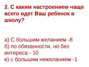 2. С каким настроением чаще всего идет Ваш ребенок в школу? а) С большим жела